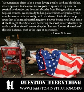 """""""We Americans claim to be a peace-loving people. We hate bloodshed; we are opposed to violence. Yet we go into spasms of joy over the possibility of projecting dynamite bombs from flying machines upon helpless citizens. We are ready to hang, electrocute, or lynch anyone, who, from economic necessity, will risk his own life in the attempt upon that of some industrial magnate. Yet our hearts swell with pride at the thought that America is becoming the most powerful nation on earth, and that she will eventually plant her iron foot on the necks of all other nations. Such is the logic of patriotism."""" - Emma Goldman"""