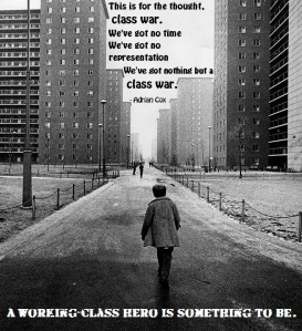 This is for the thought, class war. We've got no time We've got no representation We've got nothing but a class war. A WORKING-CLASS HERO IS SOMETHING TO BE